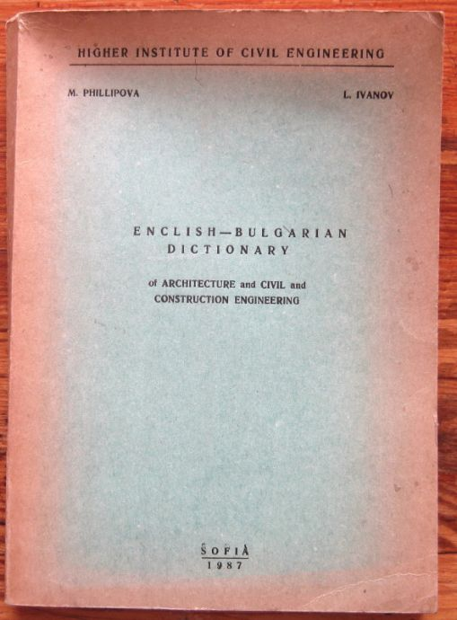 ENGLISH-BULGARIAN DICTIONARY OF ARCHITECTURE AND CIVIL AND CONSTRUCTION ENGINEERING, M. PHILLIPOVA, L. IVANOV, 1987
